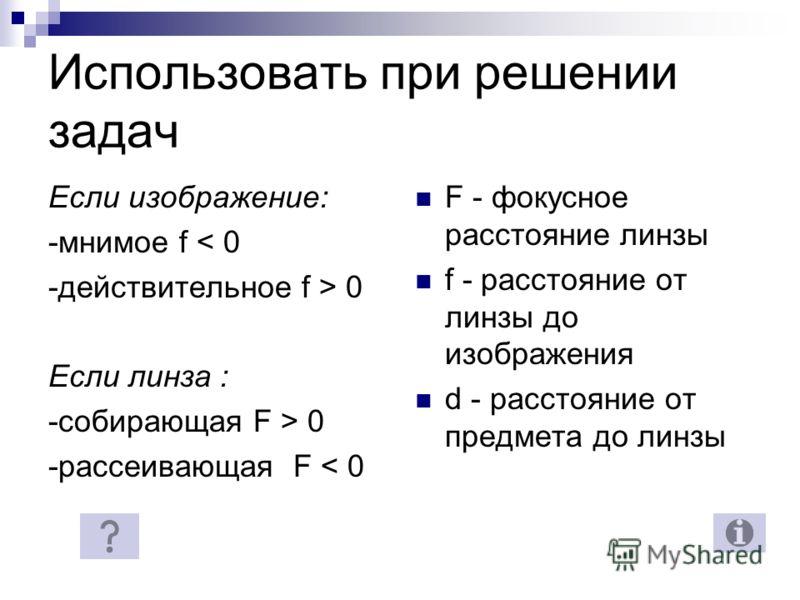 Использовать при решении задач Если изображение: -мнимое f < 0 -действительное f > 0 Если линза : -собирающая F > 0 -рассеивающая F < 0 F - фокусное расстояние линзы f - расстояние от линзы до изображения d - расстояние от предмета до линзы