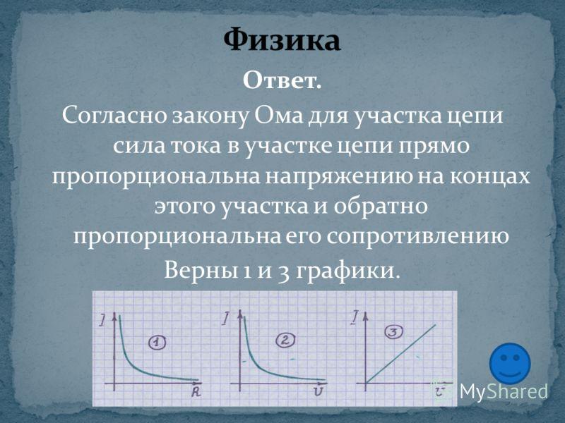 Ответ. Согласно закону Ома для участка цепи сила тока в участке цепи прямо пропорциональна напряжению на концах этого участка и обратно пропорциональна его сопротивлению Верны 1 и 3 графики.