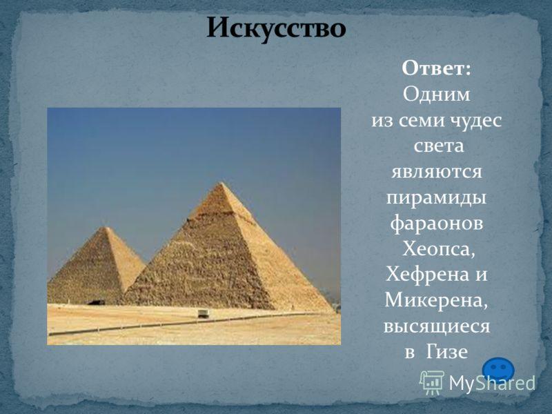 Ответ: Одним из семи чудес света являются пирамиды фараонов Хеопса, Хефрена и Микерена, высящиеся в Гизе