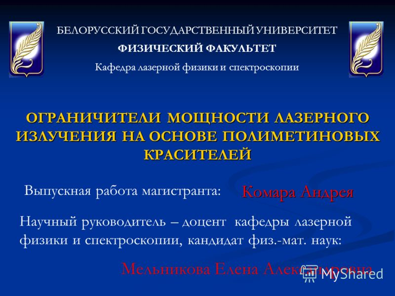 ОГРАНИЧИТЕЛИ МОЩНОСТИ ЛАЗЕРНОГО ИЗЛУЧЕНИЯ НА ОСНОВЕ ПОЛИМЕТИНОВЫХ КРАСИТЕЛЕЙ БЕЛОРУССКИЙ ГОСУДАРСТВЕННЫЙ УНИВЕРСИТЕТ ФИЗИЧЕСКИЙ ФАКУЛЬТЕТ Кафедра лазерной физики и спектроскопии Выпускная работа магистранта: Комара Андрея Научный руководитель – доцен
