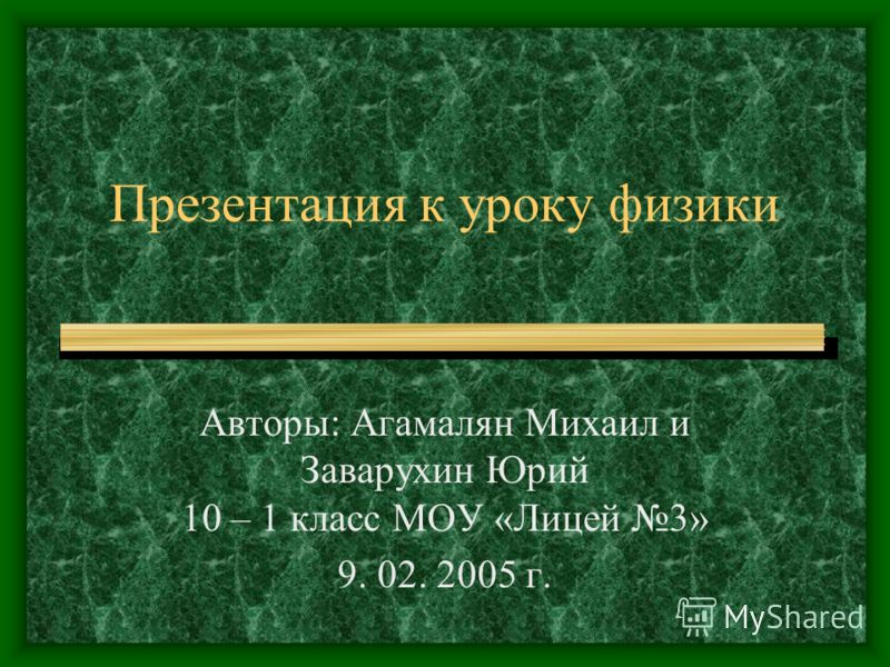 Презентация к уроку физики Авторы: Агамалян Михаил и Заварухин Юрий 10 – 1 класс МОУ «Лицей 3» 9. 02. 2005 г.