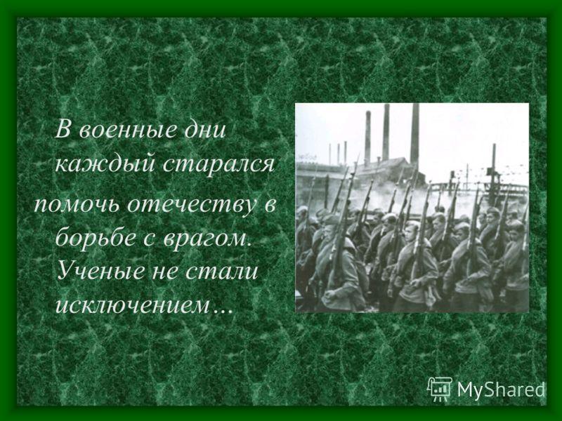 В военные дни каждый старался помочь отечеству в борьбе с врагом. Ученые не стали исключением…