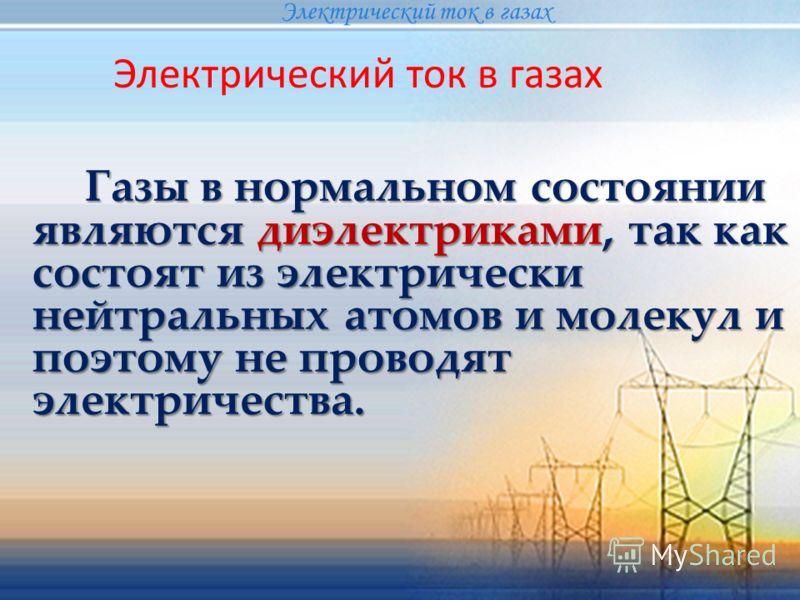 Газы в нормальном состоянии являются диэлектриками, так как состоят из электрически нейтральных атомов и молекул и поэтому не проводят электричества. Газы в нормальном состоянии являются диэлектриками, так как состоят из электрически нейтральных атом