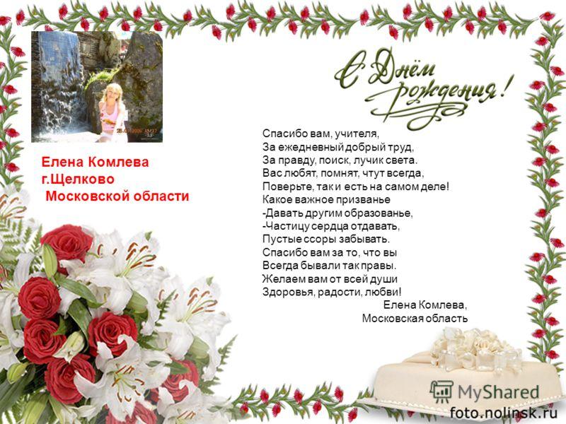 Елена Комлева г.Щелково Московской области Спасибо вам, учителя, За ежедневный добрый труд, За правду, поиск, лучик света. Вас любят, помнят, чтут всегда, Поверьте, так и есть на самом деле! Какое важное призванье -Давать другим образованье, -Частицу