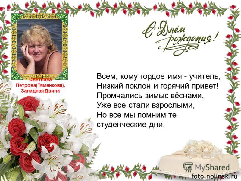 Светлана Петрова(Тяменкова), Западная Двина Всем, кому гордое имя - учитель, Низкий поклон и горячий привет! Промчались зимыс вёснами, Уже все стали взрослыми, Но все мы помним те студенческие дни,