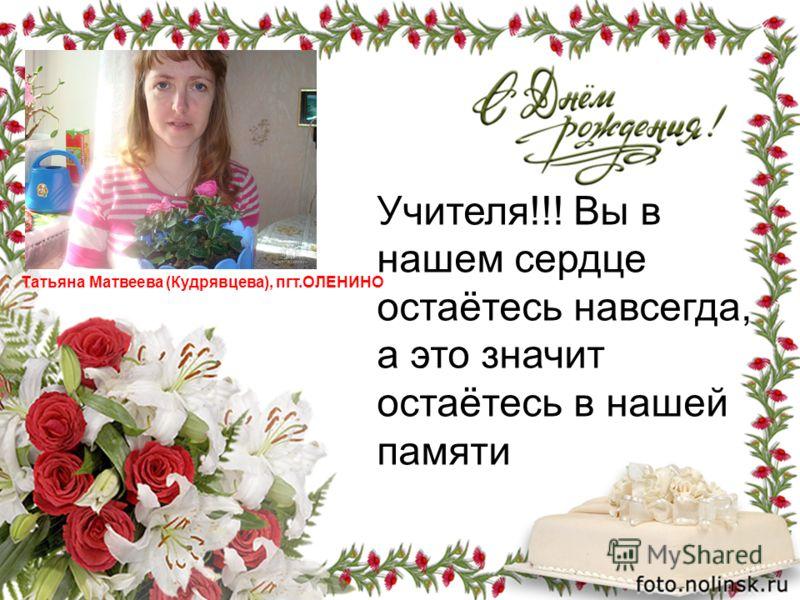 Татьяна Матвеева (Кудрявцева), пгт.ОЛЕНИНО Учителя!!! Вы в нашем сердце остаётесь навсегда, а это значит остаётесь в нашей памяти