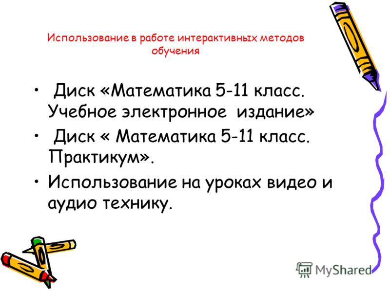 Использование в работе интерактивных методов обучения Диск «Математика 5-11 класс. Учебное электронное издание» Диск « Математика 5-11 класс. Практикум». Использование на уроках видео и аудио технику.
