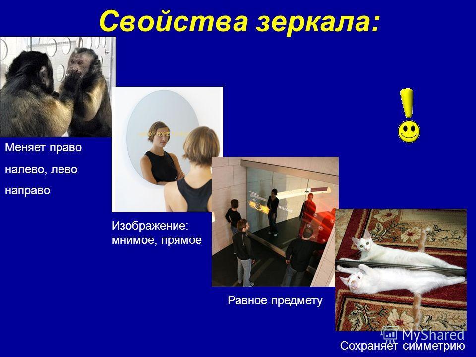 Свойства зеркала: Меняет право налево, лево направо Изображение: мнимое, прямое Равное предмету Сохраняет симметрию