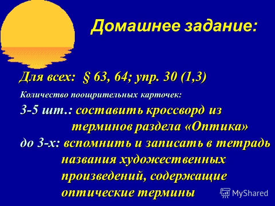 Домашнее задание: Для всех: § 63, 64; упр. 30 (1,3) Количество поощрительных карточек: 3-5 шт.: составить кроссворд из терминов раздела «Оптика» терминов раздела «Оптика» до 3-х: вспомнить и записать в тетрадь названия художественных названия художес