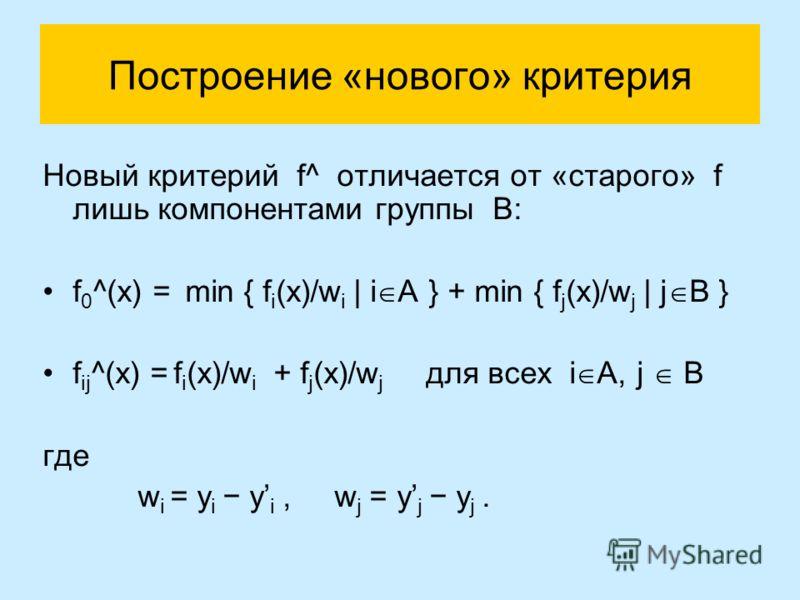 Построение «нового» критерия Новый критерий f^ отличается от «старого» f лишь компонентами группы B: f 0 ^(x) = min { f i (x)/w i | i A } + min { f j (x)/w j | j B } f ij ^(x) = f i (x)/w i + f j (x)/w j для всех i A, j B где w i = y i y i, w j = y j