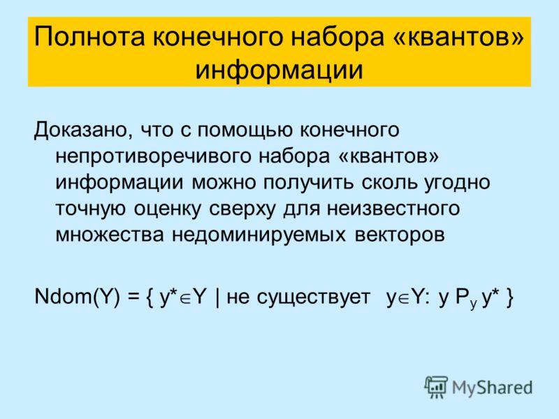 Полнота конечного набора «квантов» информации Доказано, что с помощью конечного непротиворечивого набора «квантов» информации можно получить сколь угодно точную оценку сверху для неизвестного множества недоминируемых векторов Ndom(Y) = { y* Y | не су