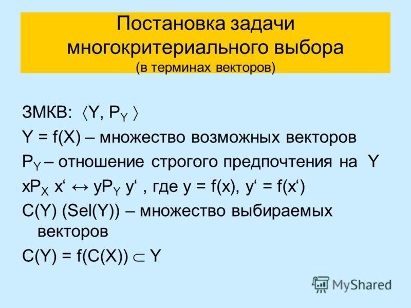 Постановка задачи многокритериального выбора (в терминах векторов) ЗМКВ: Y, P Y Y = f(X) – множество возможных векторов P Y – отношение строгого предпочтения на Y xP X x yP Y y, где y = f(x), y = f(x) C(Y) (Sel(Y)) – множество выбираемых векторов C(Y