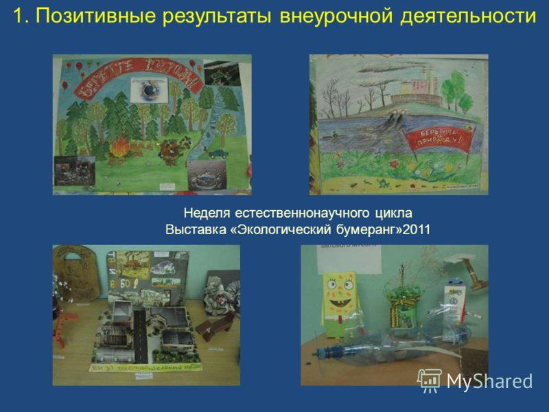 1. Позитивные результаты внеурочной деятельности Неделя естественнонаучного цикла Выставка «Экологический бумеранг»2011