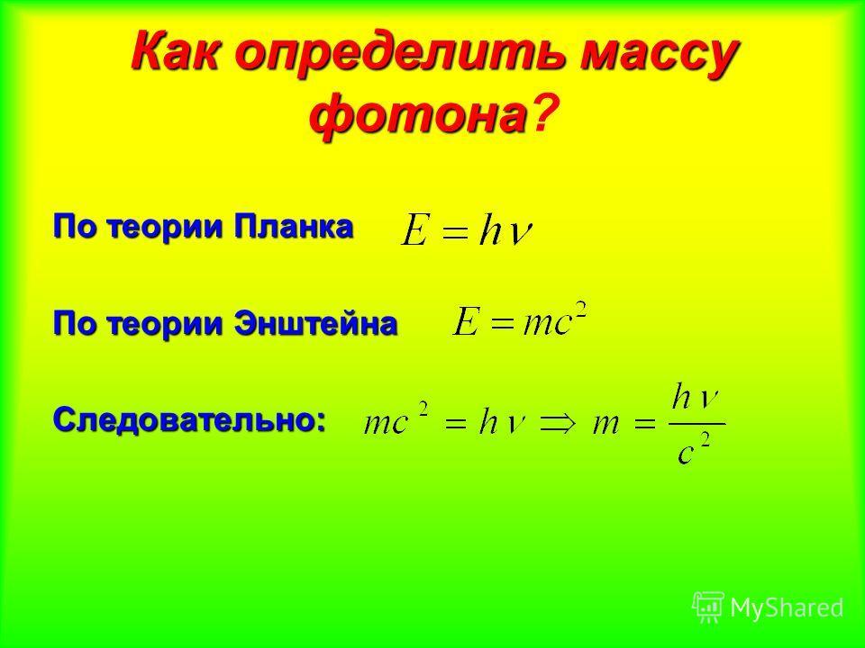 Как определить массу фотона Как определить массу фотона? По теории Планка По теории Энштейна Следовательно: