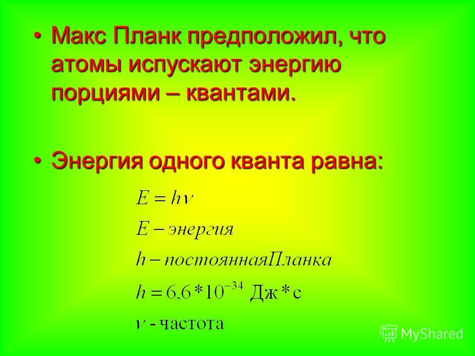 Макс Планк предположил, что атомы испускают энергию порциями – квантами.Макс Планк предположил, что атомы испускают энергию порциями – квантами. Энергия одного кванта равна:Энергия одного кванта равна: