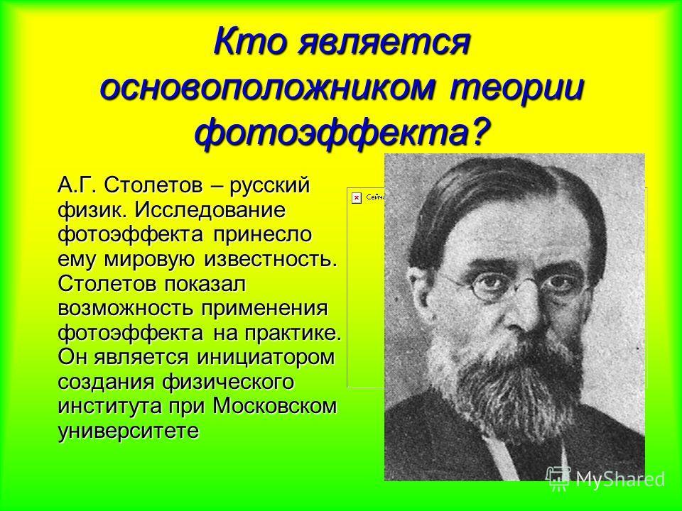 Кто является основоположником теории фотоэффекта? А.Г. Столетов – русский физик. Исследование фотоэффекта принесло ему мировую известность. Столетов показал возможность применения фотоэффекта на практике. Он является инициатором создания физического