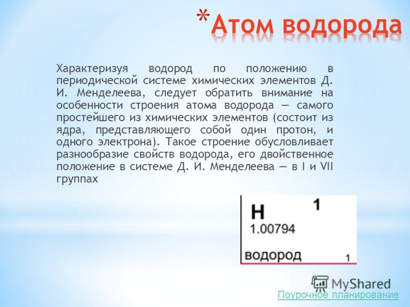 Характеризуя водород по положению в периодической системе химических элементов Д. И. Менделеева, следует обратить внимание на особенности строения атома водорода самого простейшего из химических элементов (состоит из ядра, представляющего собой один