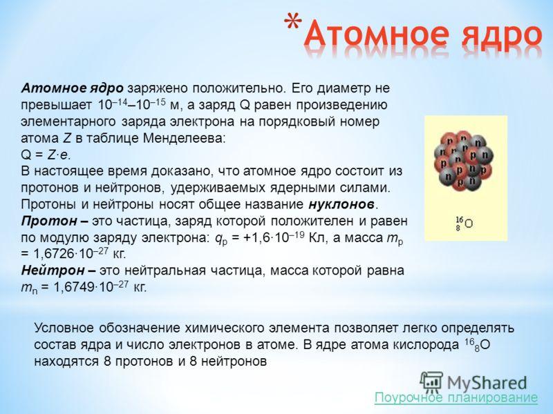 Атомное ядро заряжено положительно. Его диаметр не превышает 10 –14 –10 –15 м, а заряд Q равен произведению элементарного заряда электрона на порядковый номер атома Z в таблице Менделеева: Q = Z·e. В настоящее время доказано, что атомное ядро состоит