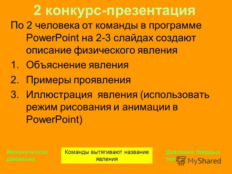 2 конкурс-презентация По 2 человека от команды в программе PowerPoint на 2-3 слайдах создают описание физического явления 1.Объяснение явления 2.Примеры проявления 3.Иллюстрация явления (использовать режим рисования и анимации в PowerPoint) Команды в