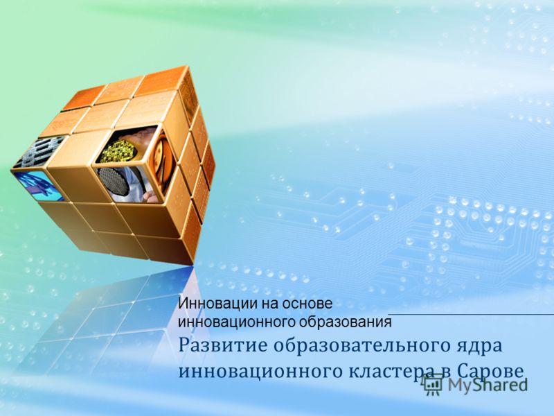 Развитие образовательного ядра инновационного кластера в Сарове Инновации на основе инновационного образования