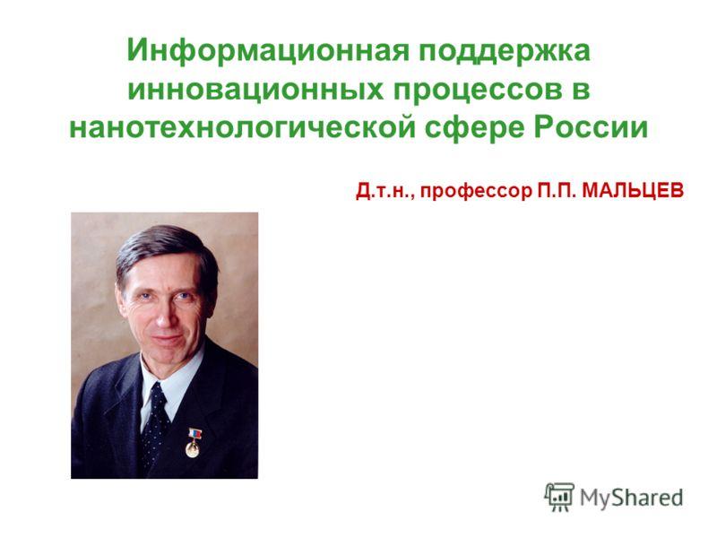 Информационная поддержка инновационных процессов в нанотехнологической сфере России Д.т.н., профессор П.П. МАЛЬЦЕВ