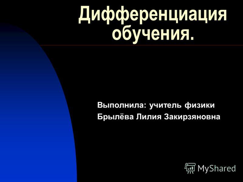 Дифференциация обучения. Выполнила: учитель физики Брылёва Лилия Закирзяновна