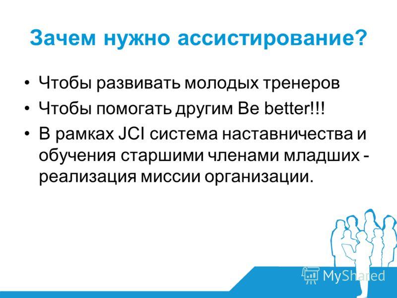 Зачем нужно ассистирование? Чтобы развивать молодых тренеров Чтобы помогать другим Be better!!! В рамках JCI система наставничества и обучения старшими членами младших - реализация миссии организации.
