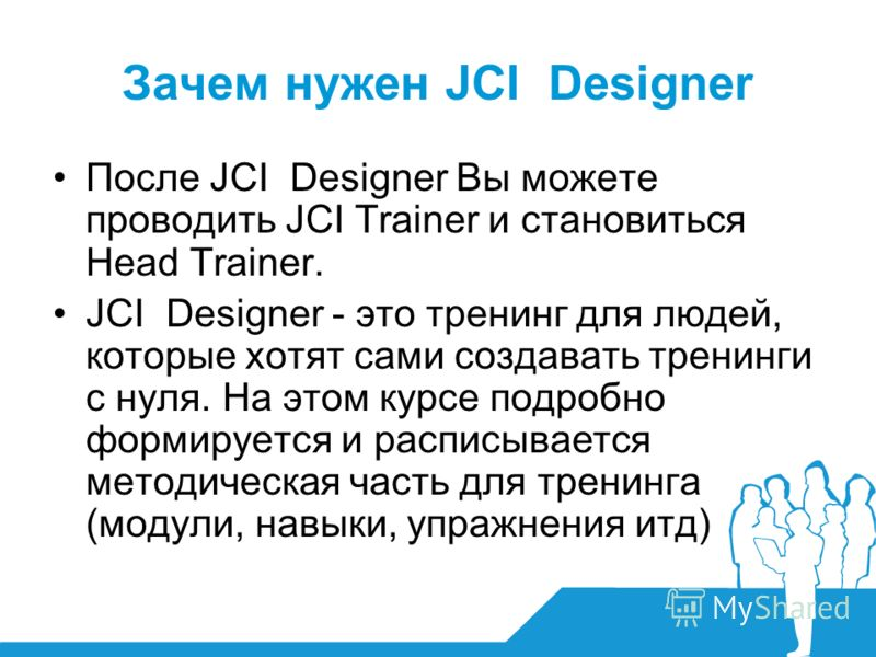 Зачем нужен JCI Designer После JCI Designer Вы можете проводить JCI Trainer и становиться Head Trainer. JCI Designer - это тренинг для людей, которые хотят сами создавать тренинги с нуля. На этом курсе подробно формируется и расписывается методическа