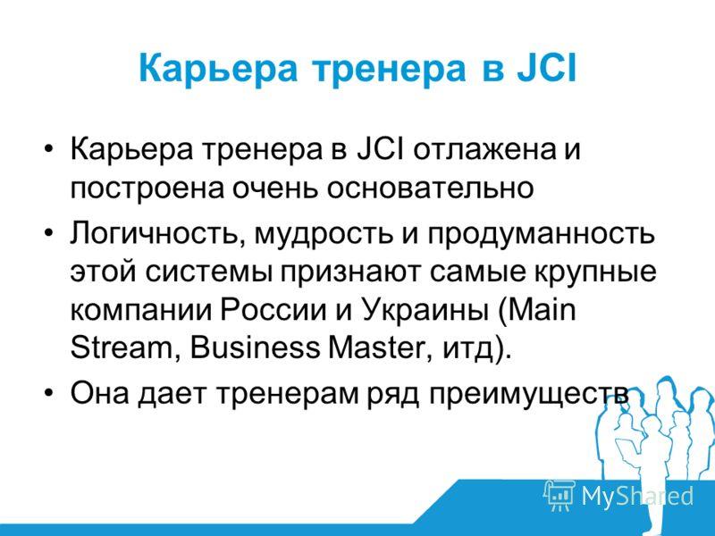 Карьера тренера в JCI отлажена и построена очень основательно Логичность, мудрость и продуманность этой системы признают самые крупные компании России и Украины (Main Stream, Business Master, итд). Она дает тренерам ряд преимуществ