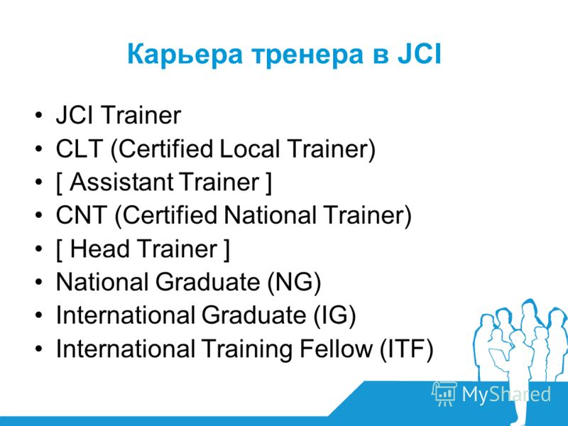 Карьера тренера в JCI JCI Trainer CLT (Certified Local Trainer) [ Assistant Trainer ] CNT (Certified National Trainer) [ Head Trainer ] National Graduate (NG) International Graduate (IG) International Training Fellow (ITF)