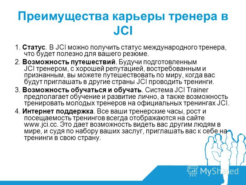 Преимущества карьеры тренера в JCI 1. Статус. В JCI можно получить статус международного тренера, что будет полезно для вашего резюме. 2. Возможность путешествий. Будучи подготовленным JCI тренером, с хорошей репутацией, востребованным и признанным,