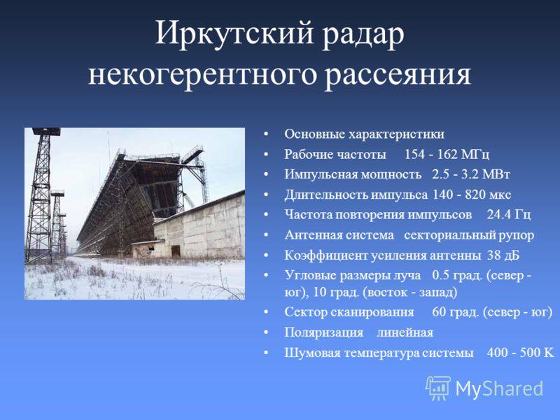 Иркутский радар некогерентного рассеяния Основные характеристики Рабочие частоты 154 - 162 МГц Импульсная мощность 2.5 - 3.2 МВт Длительность импульса 140 - 820 мкс Частота повторения импульсов 24.4 Гц Антенная система секториальный рупор Коэффициент