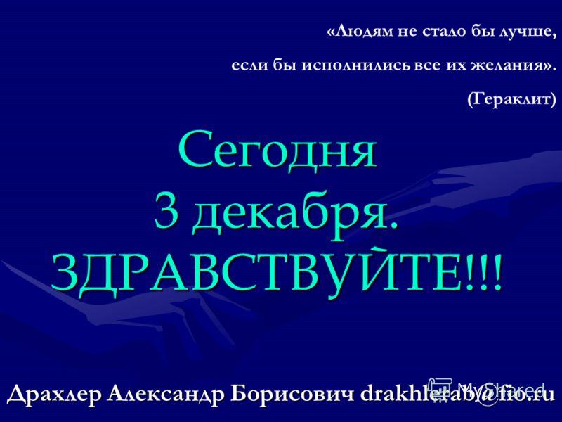 Драхлер Александр Борисович drakhlerab@fio.ru Сегодня 3 декабря. ЗДРАВСТВУЙТЕ!!! «Людям не стало бы лучше, если бы исполнились все их желания». (Гераклит)