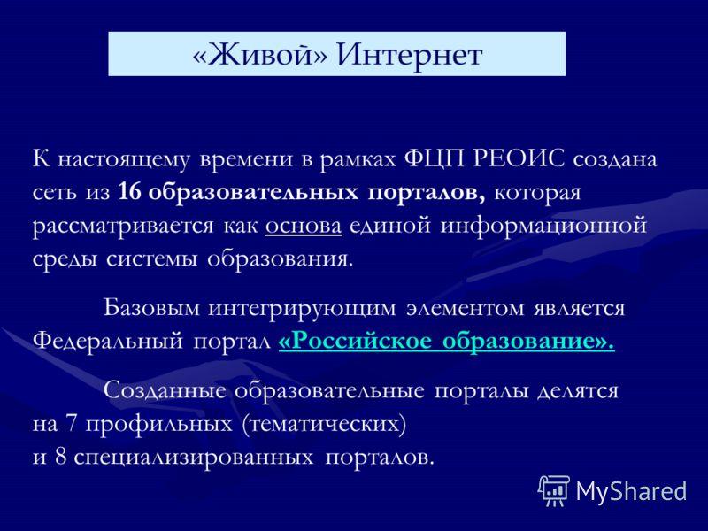 К настоящему времени в рамках ФЦП РЕОИС создана сеть из 16 образовательных порталов, которая рассматривается как основа единой информационной среды системы образования. Базовым интегрирующим элементом является Федеральный портал «Российское образован