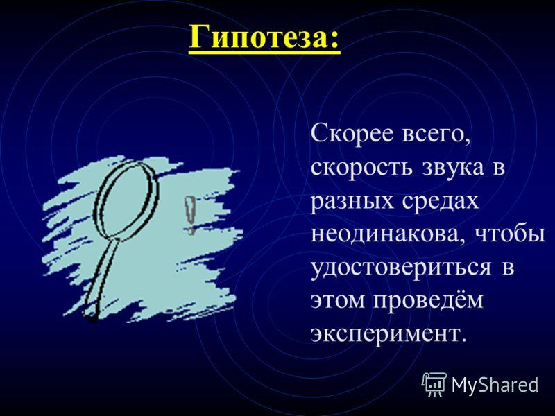 Гипотеза: Скорее всего, скорость звука в разных средах неодинакова, чтобы удостовериться в этом проведём эксперимент.