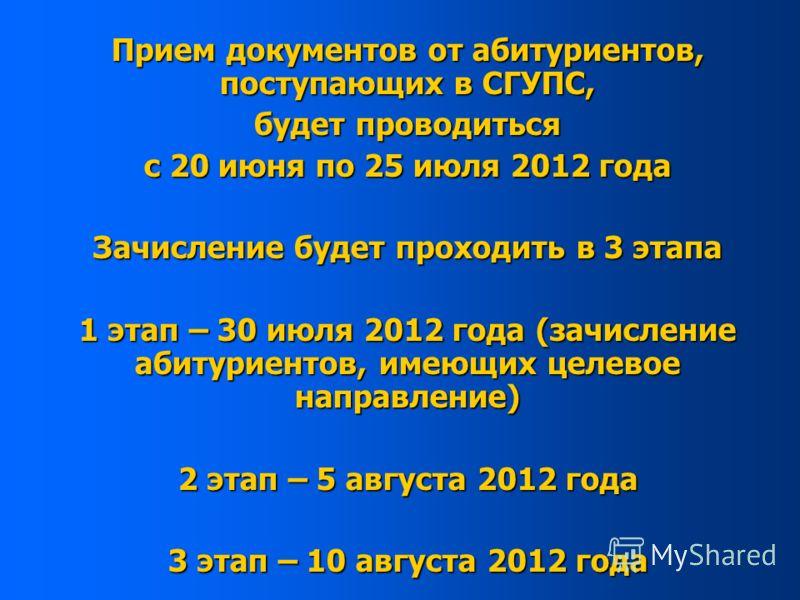Прием документов от абитуриентов, поступающих в СГУПС, будет проводиться с 20 июня по 25 июля 2012 года Зачисление будет проходить в 3 этапа 1 этап – 30 июля 2012 года (зачисление абитуриентов, имеющих целевое направление) 2 этап – 5 августа 2012 год
