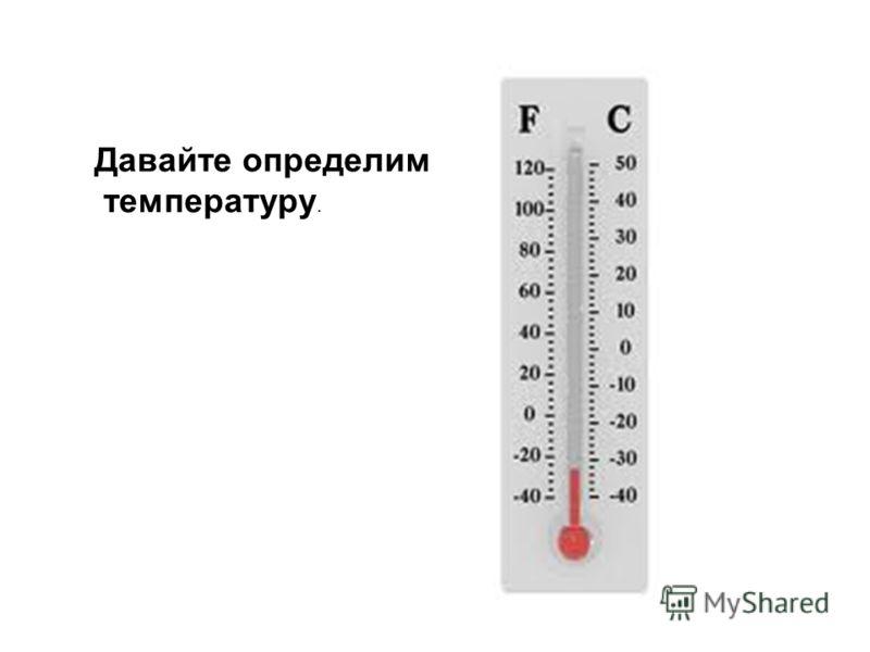 Давайте определим температуру.