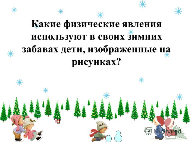 Какие физические явления используют в своих зимних забавах дети, изображенные на рисунках?