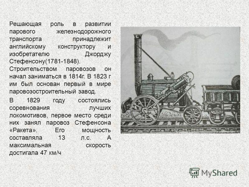 Решающая роль в развитии парового железнодорожного транспорта принадлежит английскому конструктору и изобретателю Джорджу Стефенсону(1781-1848). Строительством паровозов он начал заниматься в 1814г. В 1823 г им был основан первый в мире паровозострои