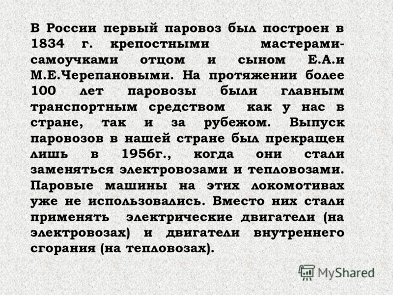 В России первый паровоз был построен в 1834 г. крепостными мастерами- самоучками отцом и сыном Е.А.и М.Е.Черепановыми. На протяжении более 100 лет паровозы были главным транспортным средством как у нас в стране, так и за рубежом. Выпуск паровозов в н