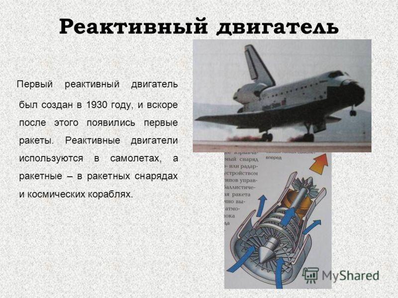 Реактивный двигатель Первый реактивный двигатель был создан в 1930 году, и вскоре после этого появились первые ракеты. Реактивные двигатели используются в самолетах, а ракетные – в ракетных снарядах и космических кораблях.