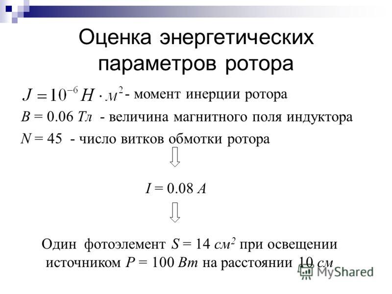 Оценка энергетических параметров ротора B = 0.06 Тл - величина магнитного поля индуктора N = 45 - число витков обмотки ротора - момент инерции ротора I = 0.08 А Один фотоэлемент S = 14 см 2 при освещении источником P = 100 Вт на расстоянии 10 см