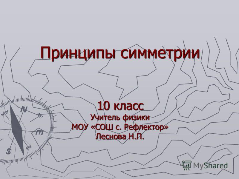 Принципы симметрии 10 класс Учитель физики МОУ «СОШ с. Рефлектор» Леснова Н.П.
