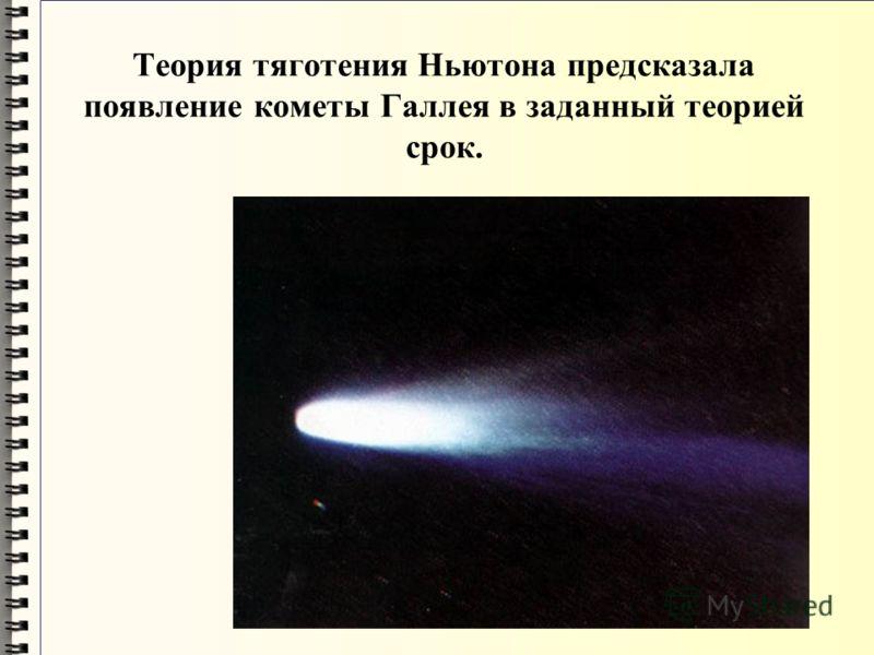 Теория тяготения Ньютона предсказала появление кометы Галлея в заданный теорией срок.