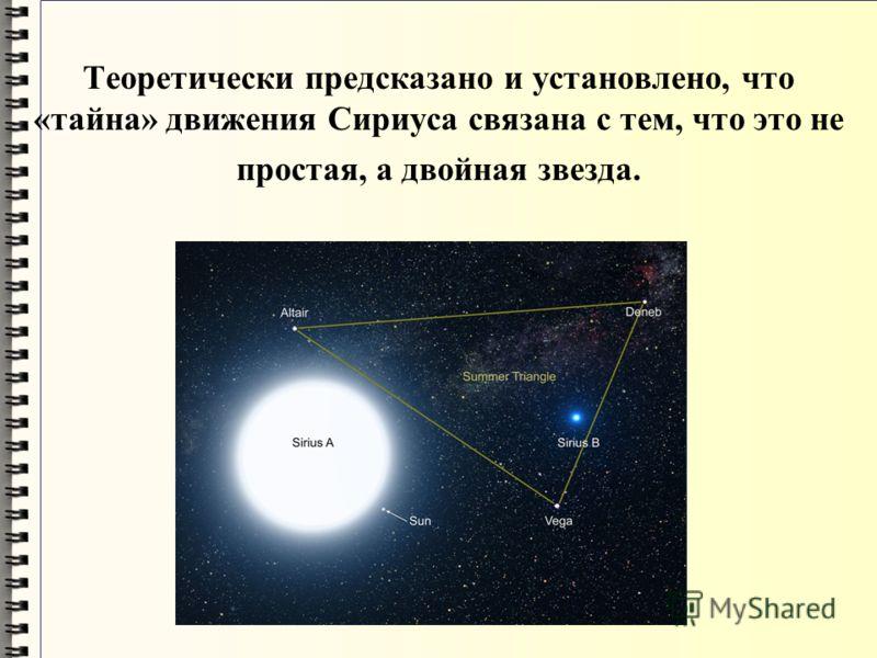 Теоретически предсказано и установлено, что «тайна» движения Сириуса связана с тем, что это не простая, а двойная звезда.