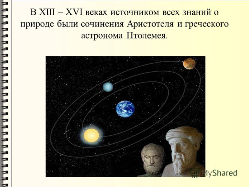 В XIII – XVI веках источником всех знаний о природе были сочинения Аристотеля и греческого астронома Птолемея.