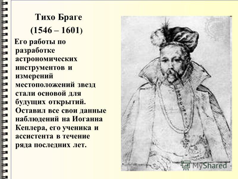 Тихо Браге (1546 – 1601 ) Его работы по разработке астрономических инструментов и измерений местоположений звезд стали основой для будущих открытий. Оставил все свои данные наблюдений на Иоганна Кеплера, его ученика и ассистента в течение ряда послед