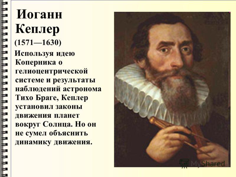 Иоганн Кеплер (15711630) Используя идею Коперника о гелиоцентрической системе и результаты наблюдений астронома Тихо Браге, Кеплер установил законы движения планет вокруг Солнца. Но он не сумел объяснить динамику движения.