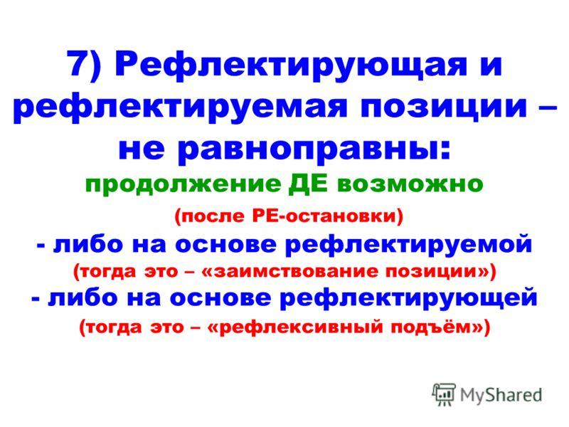 7) Рефлектирующая и рефлектируемая позиции – не равноправны: продолжение ДЕ возможно (после РЕ-остановки) - либо на основе рефлектируемой (тогда это – «заимствование позиции») - либо на основе рефлектирующей (тогда это – «рефлексивный подъём»)