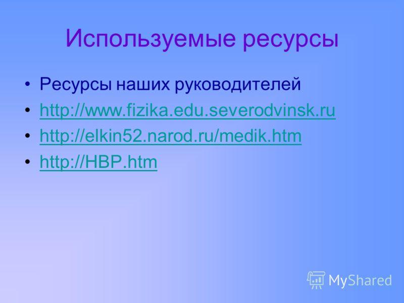 Используемые ресурсы Ресурсы наших руководителей http://www.fizika.edu.severodvinsk.ruhttp://www.fizika.edu.severodvinsk.ru http://elkin52.narod.ru/medik.htm http://НВР.htm